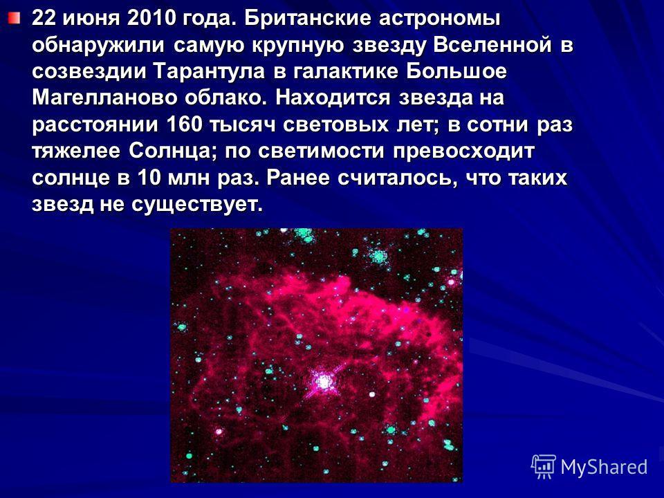 22 июня 2010 года. Британские астрономы обнаружили самую крупную звезду Вселенной в созвездии Тарантула в галактике Большое Магелланово облако. Находится звезда на расстоянии 160 тысяч световых лет; в сотни раз тяжелее Солнца; по светимости превосход