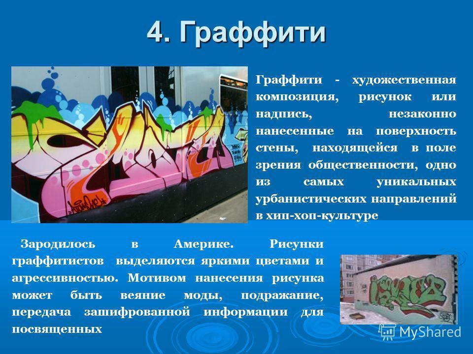 Граффити - художественная композиция, рисунок или надпись, незаконно нанесенные на поверхность стены, находящейся в поле зрения общественности, одно из самых уникальных урбанистических направлений в хип-хоп-культуре 4. Граффити Зародилось в Америке.