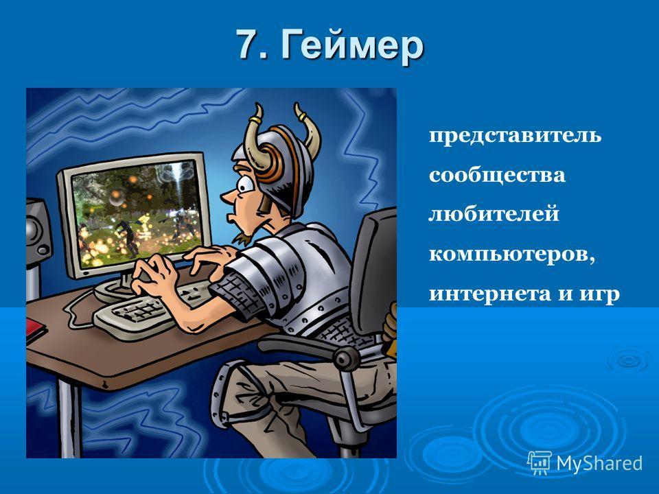 представитель сообщества любителей компьютеров, интернета и игр 7. Геймер