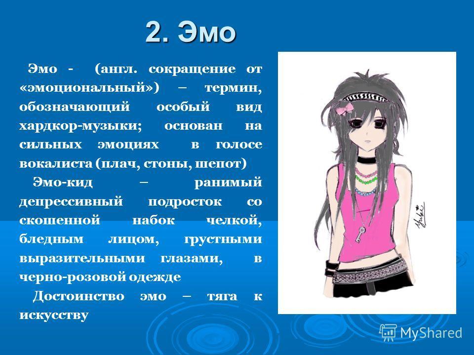 Эмо - (англ. сокращение от «эмоциональный») – термин, обозначающий особый вид хардкор-музыки; основан на сильных эмоциях в голосе вокалиста (плач, стоны, шепот) Эмо-кид – ранимый депрессивный подросток со скошенной набок челкой, бледным лицом, грустн