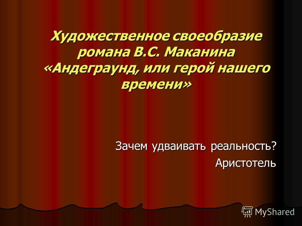 Художественное своеобразие романа В.С. Маканина «Андеграунд, или герой нашего времени» Зачем удваивать реальность? Аристотель Аристотель