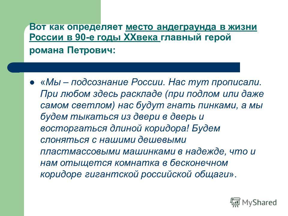 Вот как определяет место андеграунда в жизни России в 90-е годы XXвека главный герой романа Петрович: «Мы – подсознание России. Нас тут прописали. При любом здесь раскладе (при подлом или даже самом светлом) нас будут гнать пинками, а мы будем тыкать