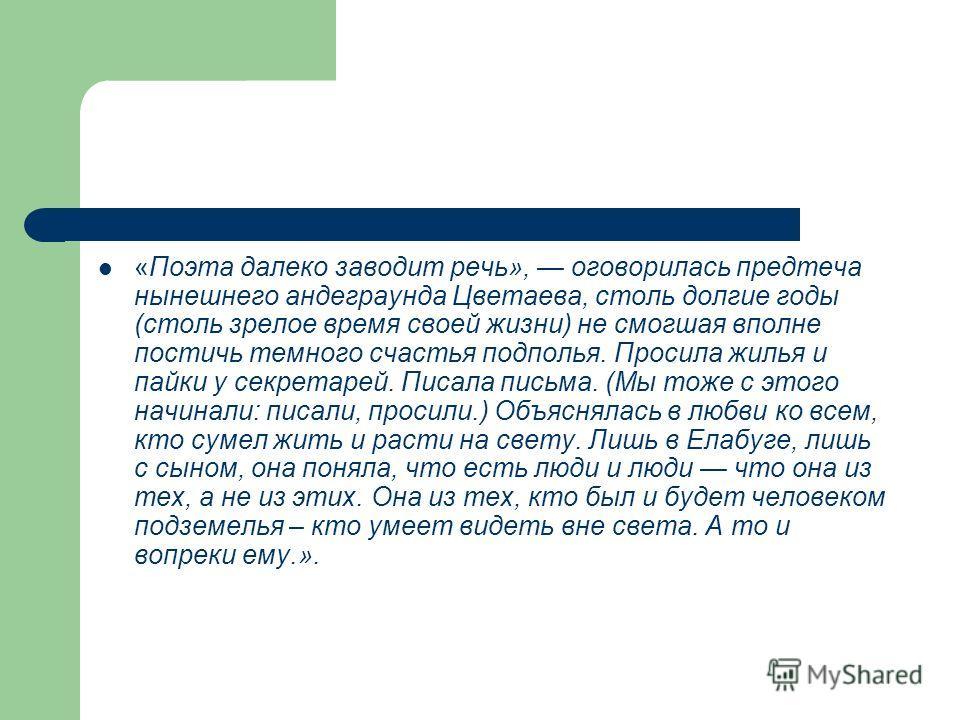 «Поэта далеко заводит речь», оговорилась предтеча нынешнего андеграунда Цветаева, столь долгие годы (столь зрелое время своей жизни) не смогшая вполне постичь темного счастья подполья. Просила жилья и пайки у секретарей. Писала письма. (Мы тоже с это
