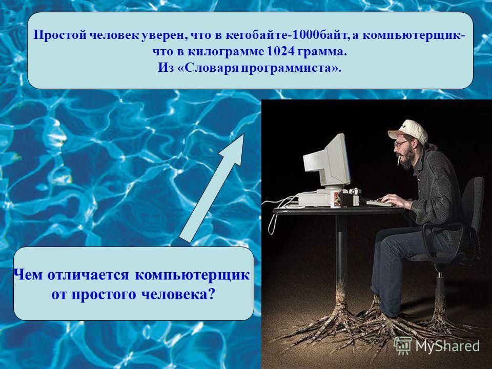 Чем отличается компьютерщик от простого человека? Простой человек уверен, что в кегобайте-1000байт, а компьютерщик- что в килограмме 1024 грамма. Из «Словаря программиста».