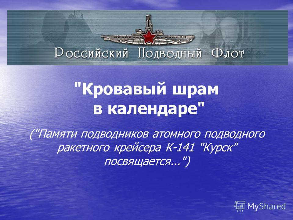 Кровавый шрам в календаре (Памяти подводников атомного подводного ракетного крейсера К-141 Курск посвящается...)
