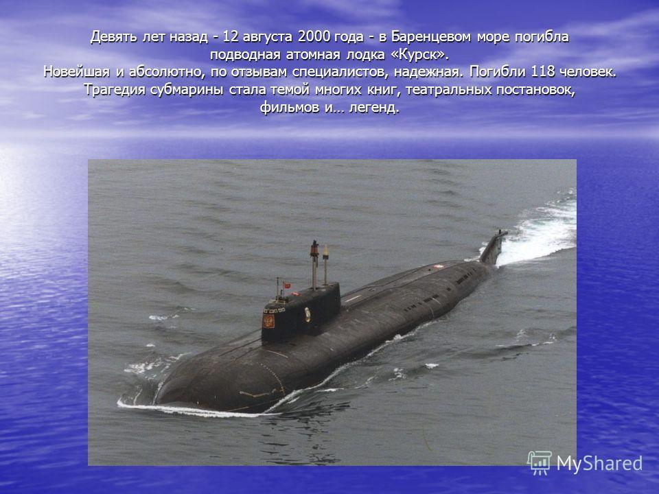 Девять лет назад - 12 августа 2000 года - в Баренцевом море погибла подводная атомная лодка «Курск». Новейшая и абсолютно, по отзывам специалистов, надежная. Погибли 118 человек. Трагедия субмарины стала темой многих книг, театральных постановок, фил