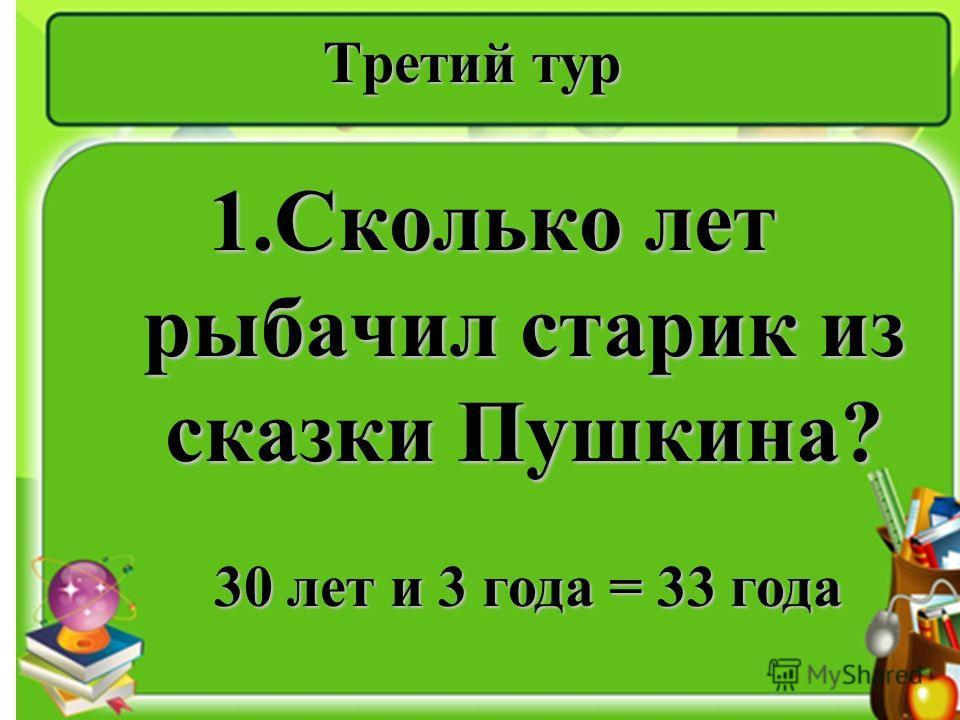 Третий тур 1.Сколько лет рыбачил старик из сказки Пушкина? 30 лет и 3 года = 33 года