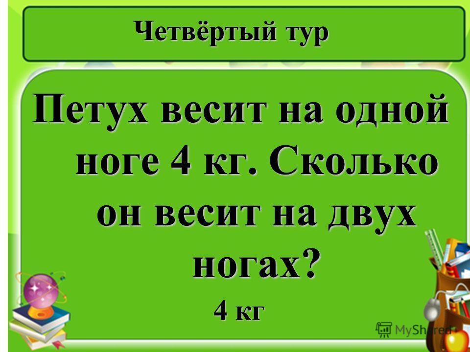 Четвёртый тур Петух весит на одной ноге 4 кг. Сколько он весит на двух ногах? 4 кг