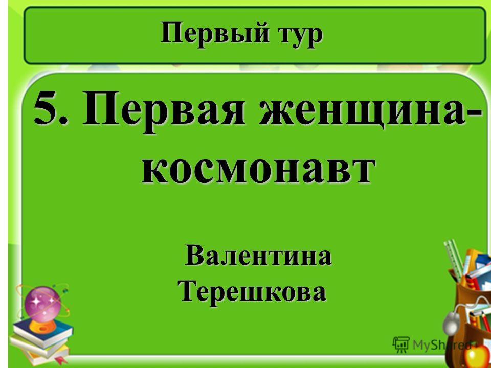 Первый тур 5. Первая женщина- космонавт Валентина Терешкова Валентина Терешкова
