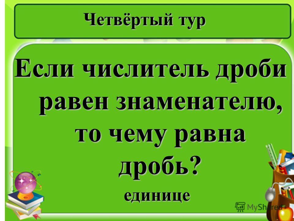 Четвёртый тур Если числитель дроби равен знаменателю, то чему равна дробь? единице