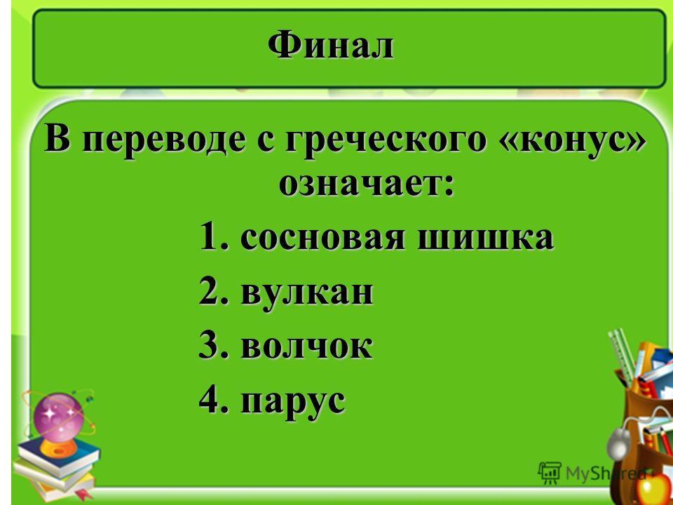 Финал В переводе с греческого «конус» означает: 1. сосновая шишка 1. сосновая шишка 2. вулкан 2. вулкан 3. волчок 3. волчок 4. парус 4. парус