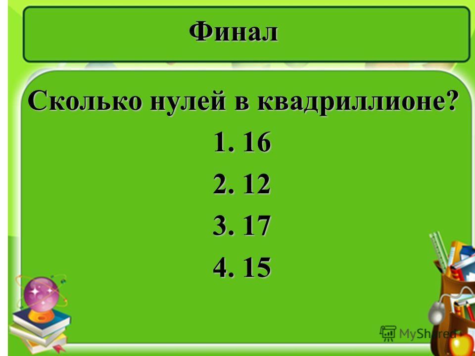 Финал Сколько нулей в квадриллионе? 1. 16 1. 16 2. 12 2. 12 3. 17 3. 17 4. 15 4. 15