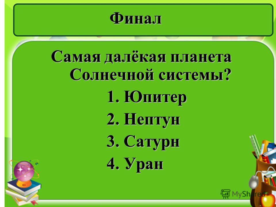 Финал Самая далёкая планета Солнечной системы? 1. Юпитер 1. Юпитер 2. Нептун 2. Нептун 3. Сатурн 3. Сатурн 4. Уран 4. Уран