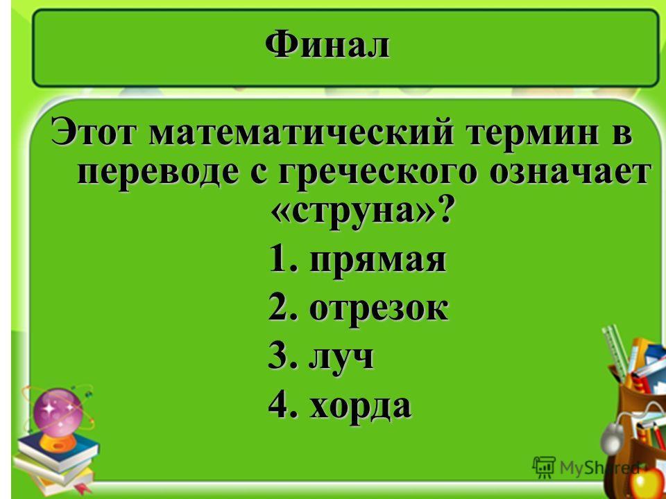 Финал Этот математический термин в переводе с греческого означает «струна»? 1. прямая 1. прямая 2. отрезок 2. отрезок 3. луч 3. луч 4. хорда 4. хорда