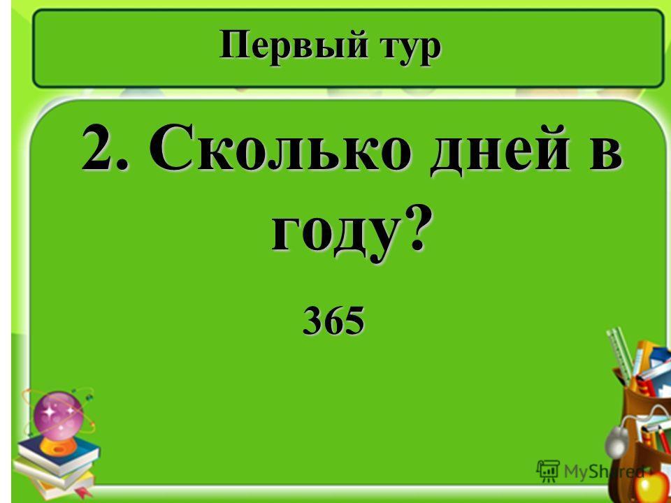 Первый тур 2. Сколько дней в году? 365 365