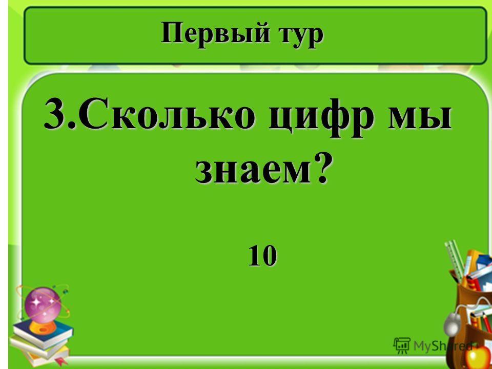 Первый тур 3.Сколько цифр мы знаем? 10 10