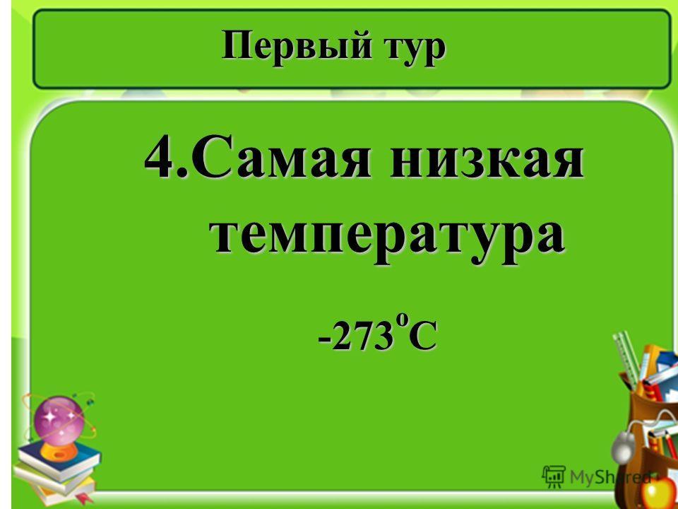 Первый тур 4.Самая низкая температура -273 о С -273 о С