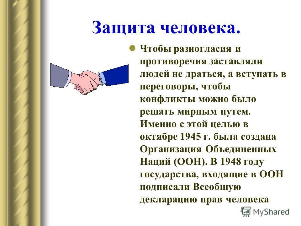 Защита человека. Чтобы разногласия и противоречия заставляли людей не драться, а вступать в переговоры, чтобы конфликты можно было решать мирным путем. Именно с этой целью в октябре 1945 г. была создана Организация Объединенных Наций (ООН). В 1948 го