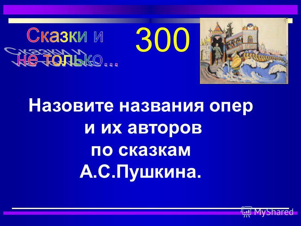 300 Назовите названия опер и их авторов по сказкам А.С.Пушкина.