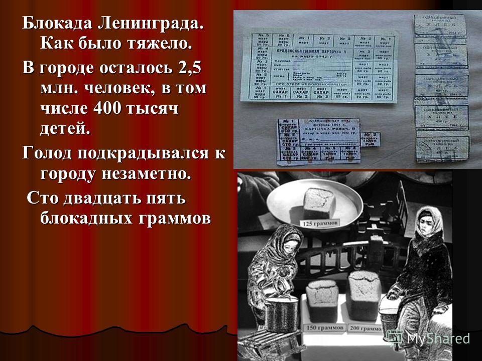 Блокада Ленинграда. Как было тяжело. В городе осталось 2,5 млн. человек, в том числе 400 тысяч детей. Голод подкрадывался к городу незаметно. Сто двадцать пять блокадных граммов Сто двадцать пять блокадных граммов