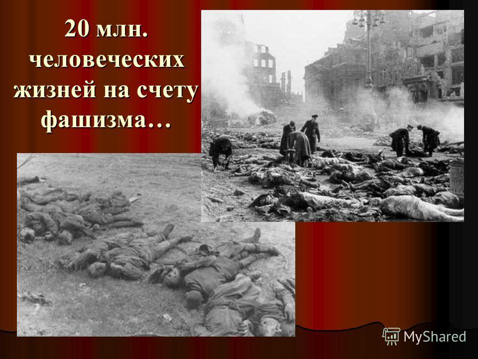 20 млн. человеческих жизней на счету фашизма…