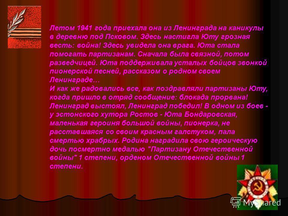 Летом 1941 года приехала она из Ленинграда на каникулы в деревню под Псковом. Здесь настигла Юту грозная весть: война! Здесь увидела она врага. Юта стала помогать партизанам. Сначала была связной, потом разведчицей. Юта поддерживала усталых бойцов зв