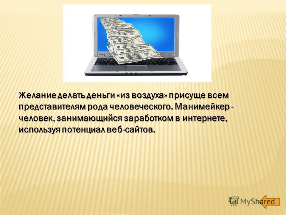 Желание делать деньги «из воздуха» присуще всем представителям рода человеческого. Манимейкер - человек, занимающийся заработком в интернете, используя потенциал веб-сайтов.