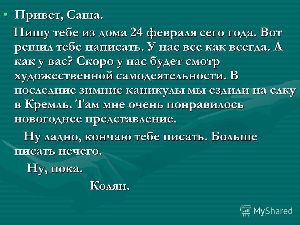 Привет, Саша.Привет, Саша. Пишу тебе из дома 24 февраля сего года. Вот решил тебе написать. У нас все как всегда. А как у вас? Скоро у нас будет смотр художественной самодеятельности. В последние зимние каникулы мы ездили на елку в Кремль. Там мне оч
