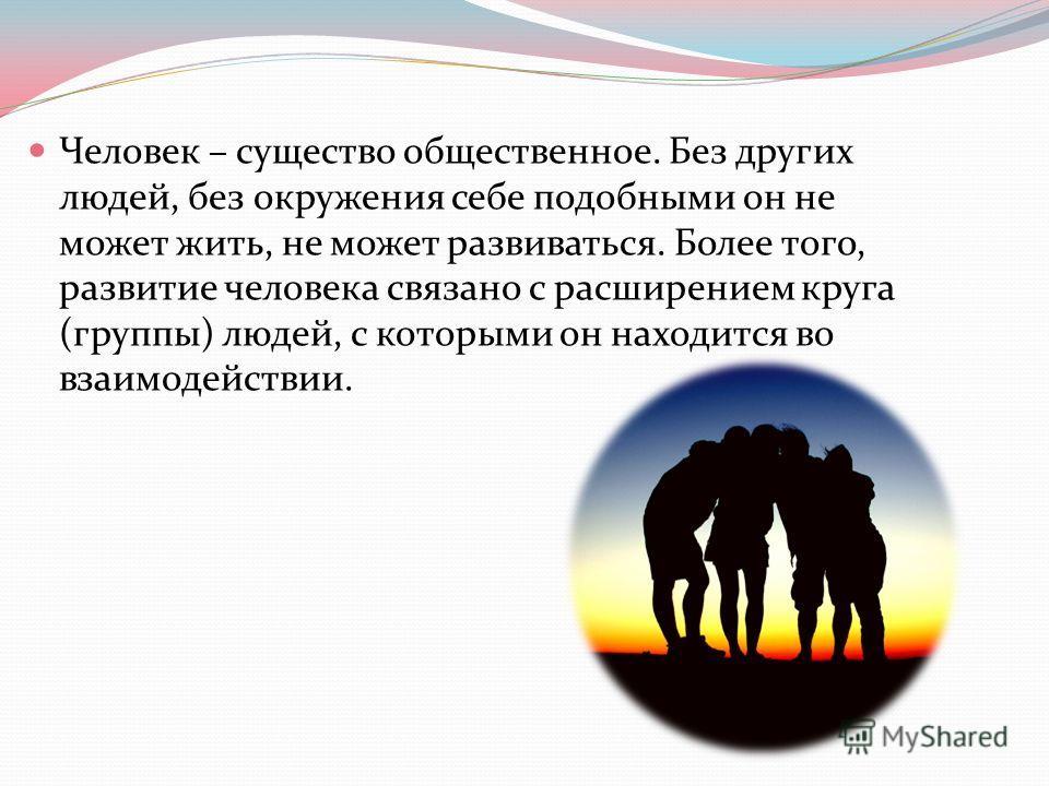 Человек – существо общественное. Без других людей, без окружения себе подобными он не может жить, не может развиваться. Более того, развитие человека связано с расширением круга (группы) людей, с которыми он находится во взаимодействии.