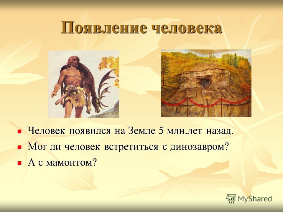 Появление человека Человек появился на Земле 5 млн.лет назад. Человек появился на Земле 5 млн.лет назад. Мог ли человек встретиться с динозавром? Мог ли человек встретиться с динозавром? А с мамонтом? А с мамонтом?
