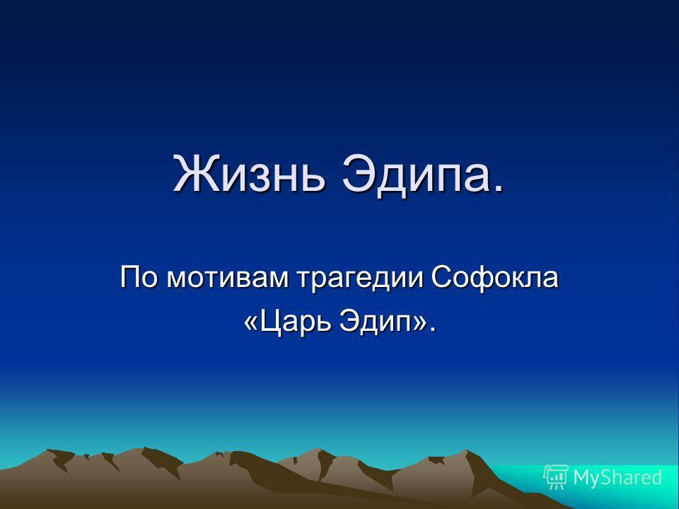 Жизнь Эдипа. По мотивам трагедии Софокла «Царь Эдип».