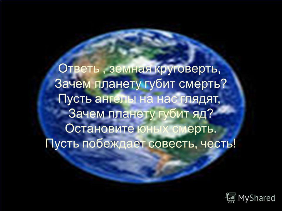 Ответь, земная круговерть, Зачем планету губит смерть? Пусть ангелы на нас глядят, Зачем планету губит яд? Остановите юных смерть. Пусть побеждает совесть, честь!