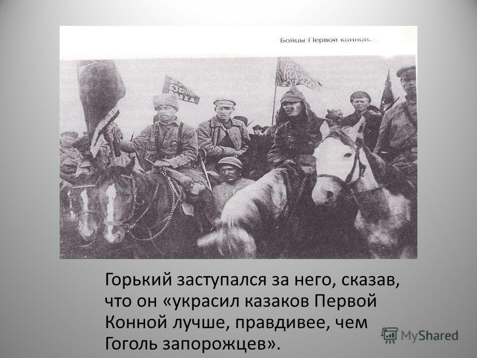 Горький заступался за него, сказав, что он «украсил казаков Первой Конной лучше, правдивее, чем Гоголь запорожцев».