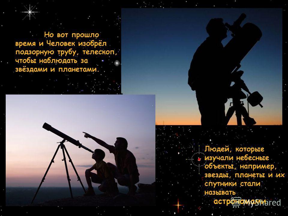 Но вот прошло время и Человек изобрёл подзорную трубу, телескоп, чтобы наблюдать за звёздами и планетами. Людей, которые изучали небесные объекты, например, звезды, планеты и их спутники стали называть астрономами