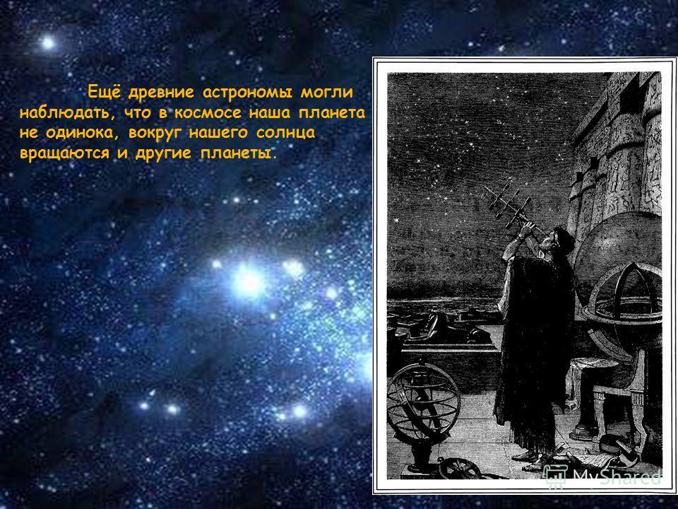 Ещё древние астрономы могли наблюдать, что в космосе наша планета не одинока, вокруг нашего солнца вращаются и другие планеты.