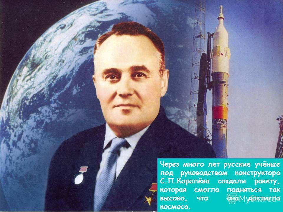 Через много лет русские учёные под руководством конструктора С.П.Королёва создали ракету, которая смогла подняться так высоко, что она достигла космоса.