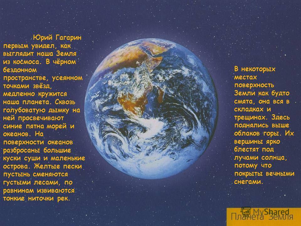 Юрий Гагарин первым увидел, как выглядит наша Земля из космоса. В чёрном бездонном пространстве, усеянном точками звёзд, медленно кружится наша планета. Сквозь голубоватую дымку на ней просвечивают синие пятна морей и океанов. На поверхности океанов