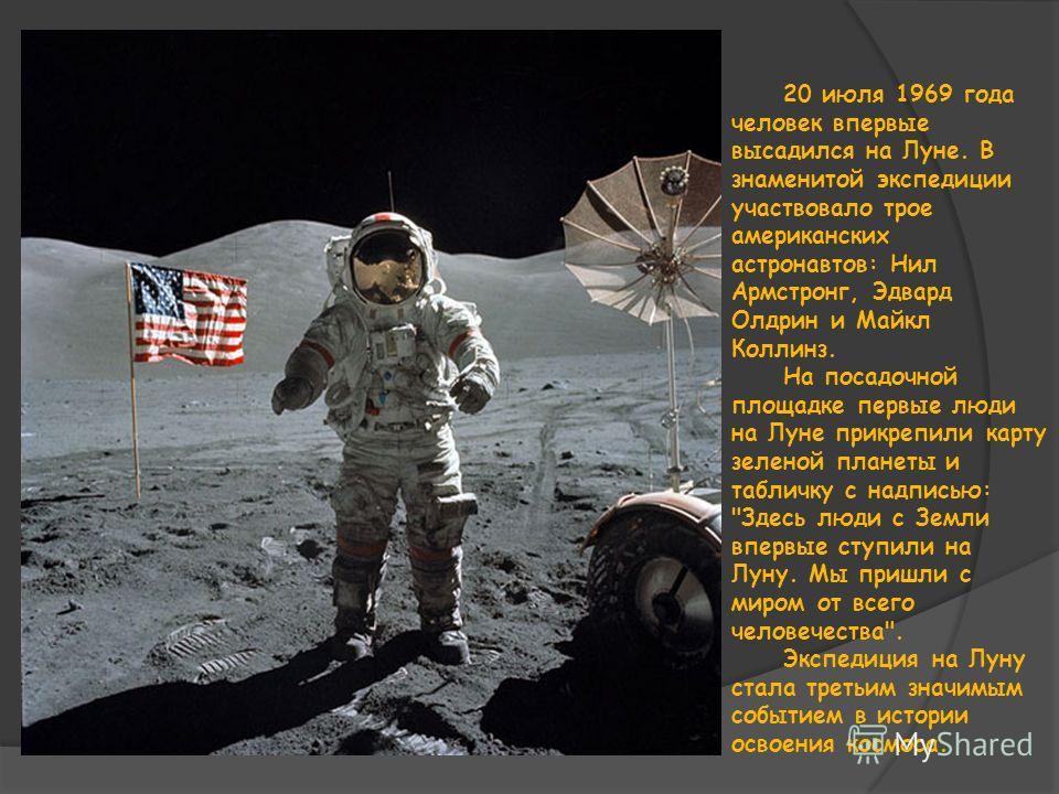 20 июля 1969 года человек впервые высадился на Луне. В знаменитой экспедиции участвовало трое американских астронавтов: Нил Армстронг, Эдвард Олдрин и Майкл Коллинз. На посадочной площадке первые люди на Луне прикрепили карту зеленой планеты и таблич