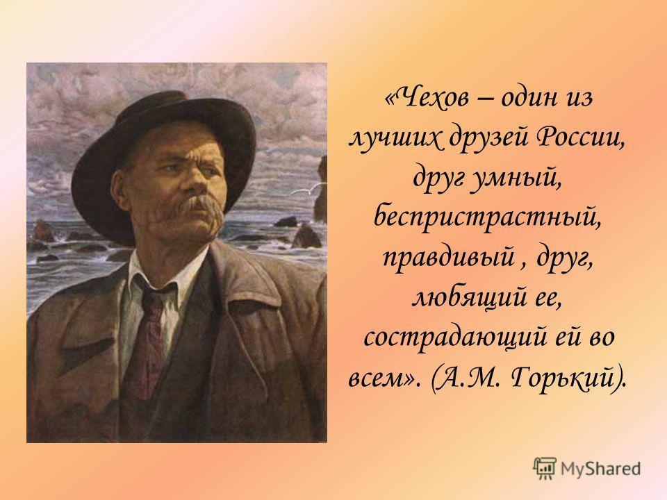 «Чехов – один из лучших друзей России, друг умный, беспристрастный, правдивый, друг, любящий ее, сострадающий ей во всем». (А.М. Горький).