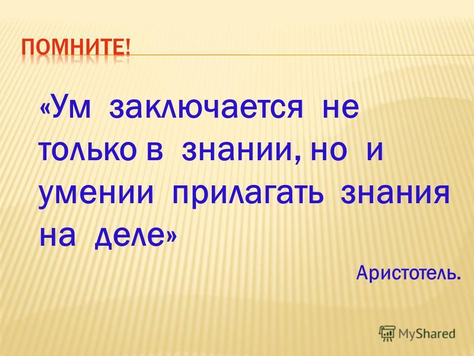 «Ум заключается не только в знании, но и умении прилагать знания на деле» Аристотель.