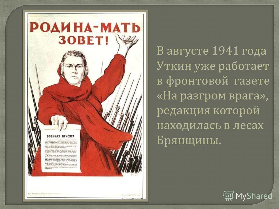 В августе 1941 года Уткин уже работает в фронтовой газете « На разгром врага », редакция которой находилась в лесах Брянщины.