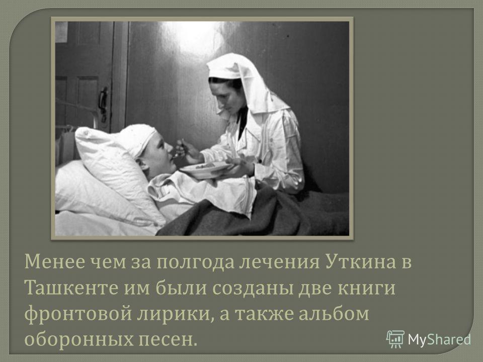Менее чем за полгода лечения Уткина в Ташкенте им были созданы две книги фронтовой лирики, а также альбом оборонных песен.