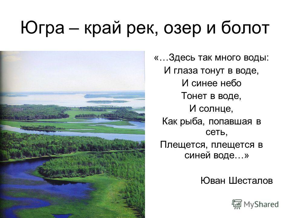 Югра – край рек, озер и болот «…Здесь так много воды: И глаза тонут в воде, И синее небо Тонет в воде, И солнце, Как рыба, попавшая в сеть, Плещется, плещется в синей воде…» Юван Шесталов