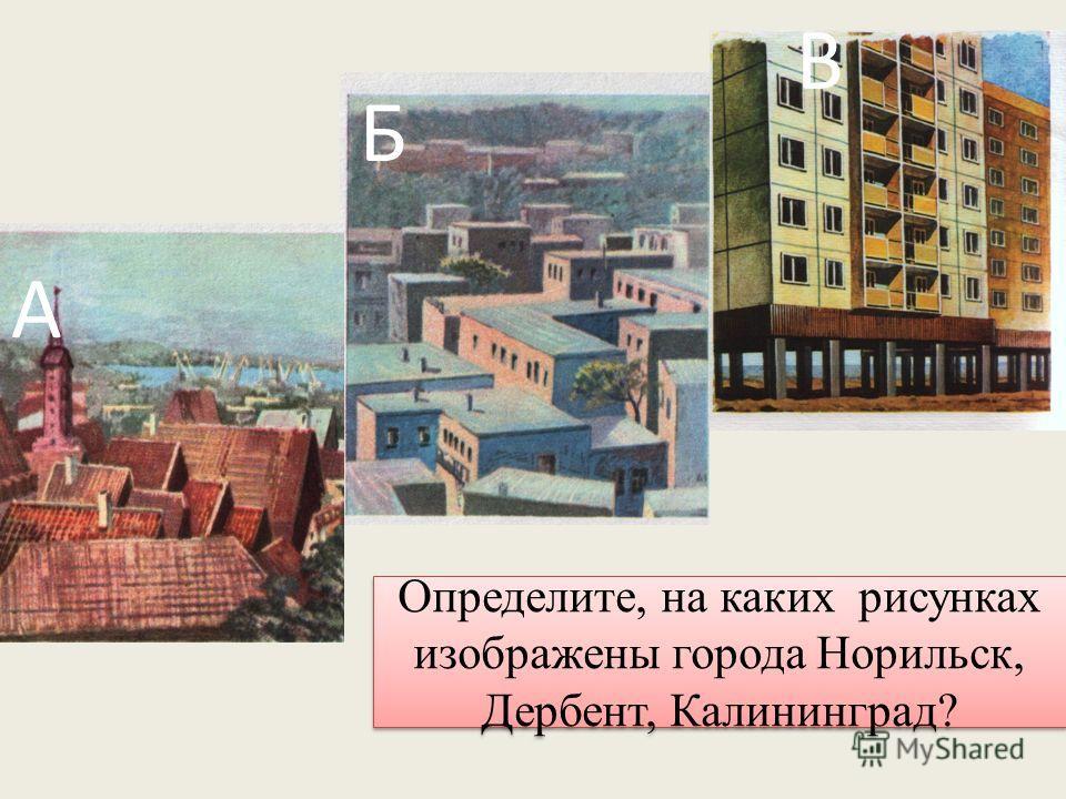 Определите, на каких рисунках изображены города Норильск, Дербент, Калининград? А Б В