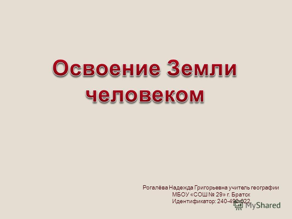 Рогалёва Надежда Григорьевна учитель географии МБОУ «СОШ 29» г. Братск Идентификатор: 240-490-022