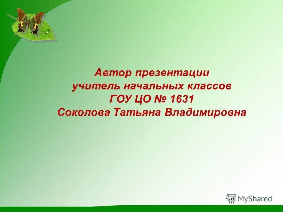 Автор презентации учитель начальных классов ГОУ ЦО 1631 Соколова Татьяна Владимировна