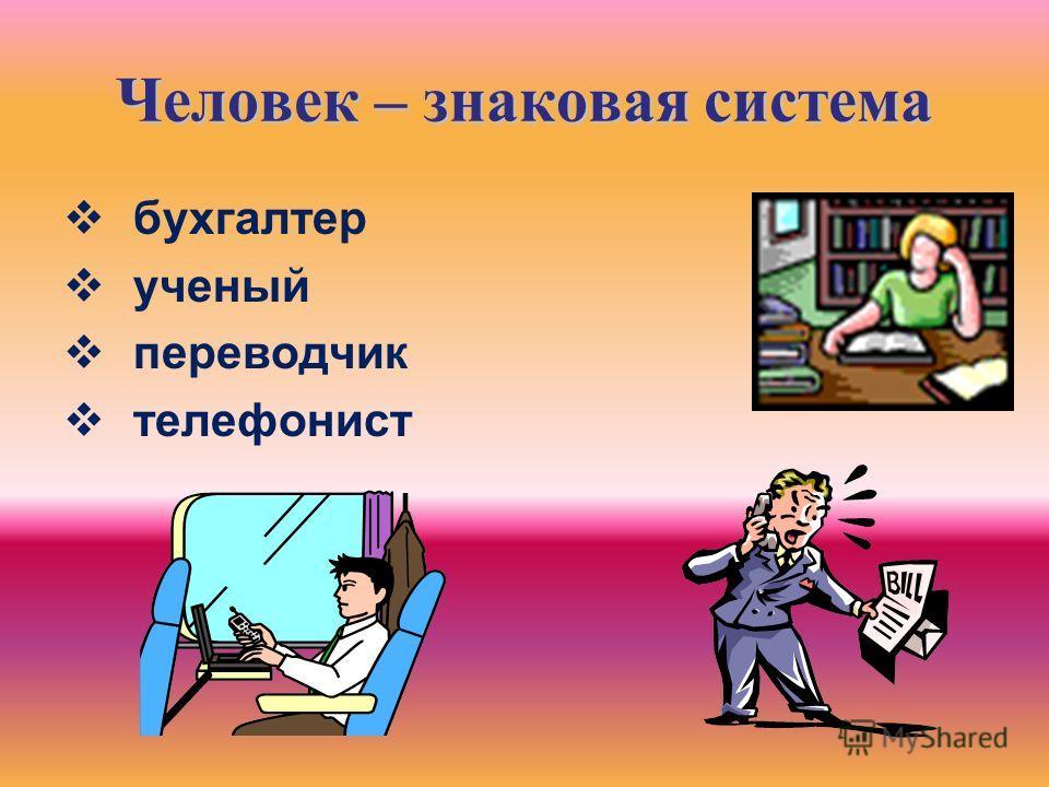 Человек – знаковая система бухгалтер ученый переводчик телефонист