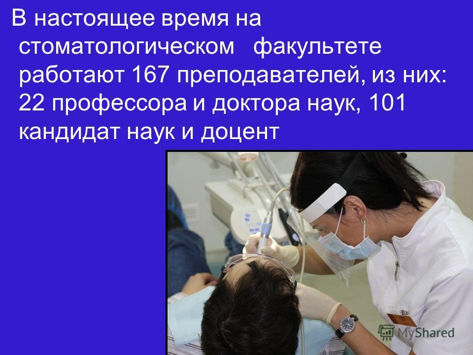 В настоящее время на стоматологическом факультете работают 167 преподавателей, из них: 22 профессора и доктора наук, 101 кандидат наук и доцент