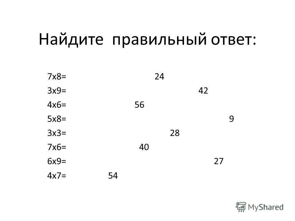 Найдите правильный ответ: 7х8= 24 3х9= 42 4х6= 56 5х8= 9 3х3= 28 7х6= 40 6х9= 27 4х7= 54