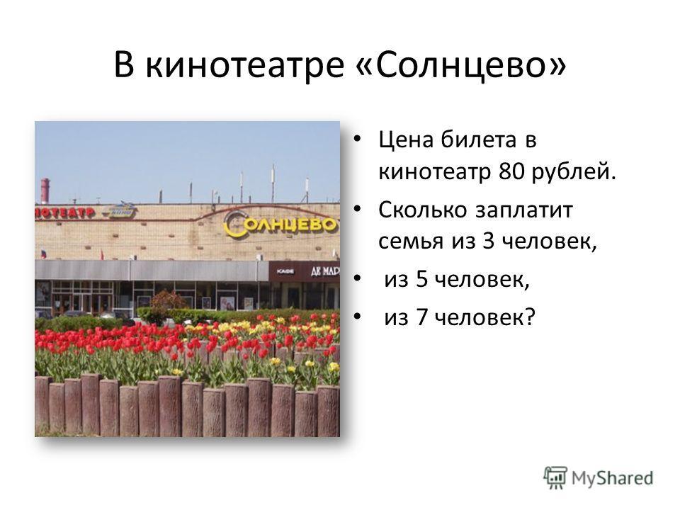 В кинотеатре «Солнцево» Цена билета в кинотеатр 80 рублей. Сколько заплатит семья из 3 человек, из 5 человек, из 7 человек?